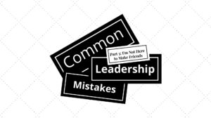 Common Leadership Mistakes – Things You Should Not Say, Part 3